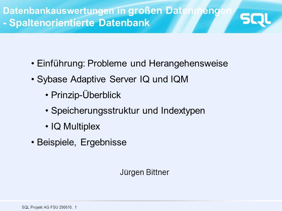 SQL Projekt AG FSU 290610, 1 Datenbankauswertungen in großen Datenmengen - Spaltenorientierte Datenbank Einführung: Probleme und Herangehensweise Sybase Adaptive Server IQ und IQM Prinzip-Überblick Speicherungsstruktur und Indextypen IQ Multiplex Beispiele, Ergebnisse Jürgen Bittner