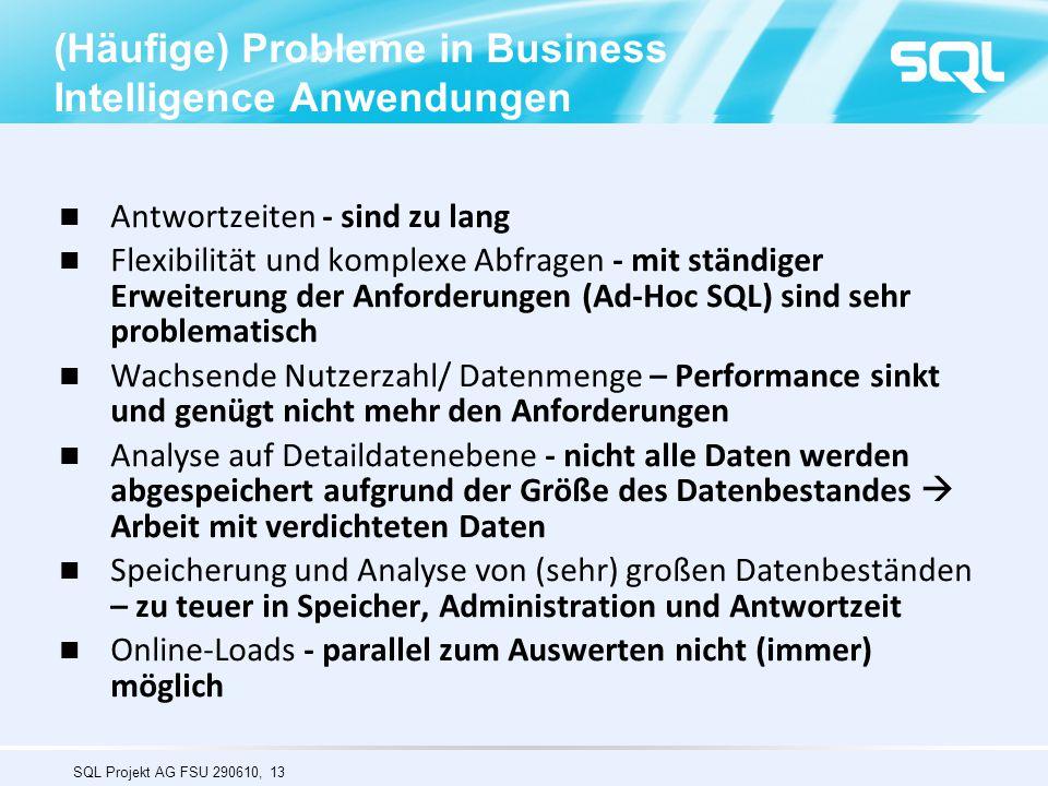 SQL Projekt AG FSU 290610, 13 (Häufige) Probleme in Business Intelligence Anwendungen Antwortzeiten - sind zu lang Flexibilität und komplexe Abfragen - mit ständiger Erweiterung der Anforderungen (Ad-Hoc SQL) sind sehr problematisch Wachsende Nutzerzahl/ Datenmenge – Performance sinkt und genügt nicht mehr den Anforderungen Analyse auf Detaildatenebene - nicht alle Daten werden abgespeichert aufgrund der Größe des Datenbestandes  Arbeit mit verdichteten Daten Speicherung und Analyse von (sehr) großen Datenbeständen – zu teuer in Speicher, Administration und Antwortzeit Online-Loads - parallel zum Auswerten nicht (immer) möglich