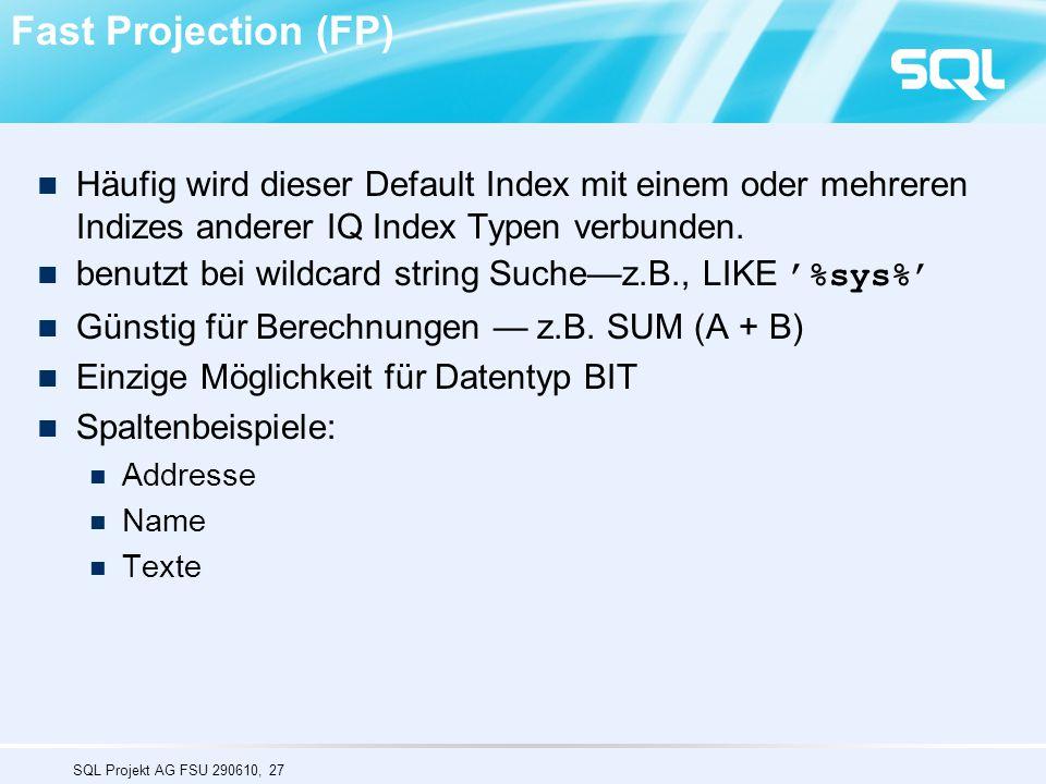 SQL Projekt AG FSU 290610, 27 Fast Projection (FP) Häufig wird dieser Default Index mit einem oder mehreren Indizes anderer IQ Index Typen verbunden.