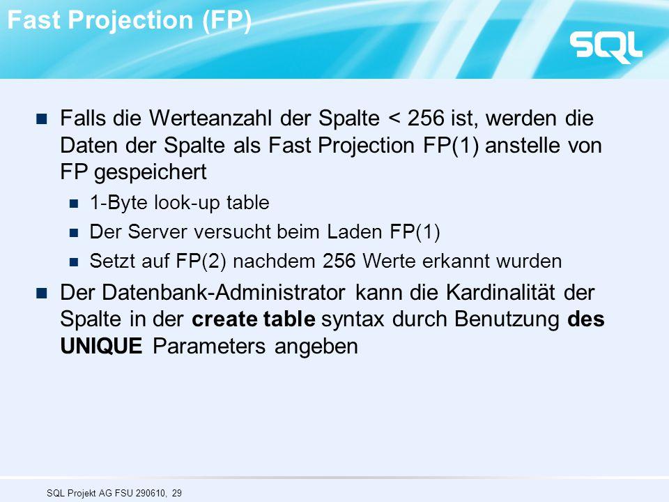 SQL Projekt AG FSU 290610, 29 Falls die Werteanzahl der Spalte < 256 ist, werden die Daten der Spalte als Fast Projection FP(1) anstelle von FP gespeichert 1-Byte look-up table Der Server versucht beim Laden FP(1) Setzt auf FP(2) nachdem 256 Werte erkannt wurden Der Datenbank-Administrator kann die Kardinalität der Spalte in der create table syntax durch Benutzung des UNIQUE Parameters angeben Fast Projection (FP)