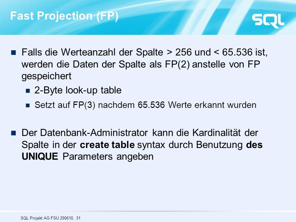 SQL Projekt AG FSU 290610, 31 Falls die Werteanzahl der Spalte > 256 und < 65.536 ist, werden die Daten der Spalte als FP(2) anstelle von FP gespeichert 2-Byte look-up table Setzt auf FP(3) nachdem 65.536 Werte erkannt wurden Der Datenbank-Administrator kann die Kardinalität der Spalte in der create table syntax durch Benutzung des UNIQUE Parameters angeben Fast Projection (FP)