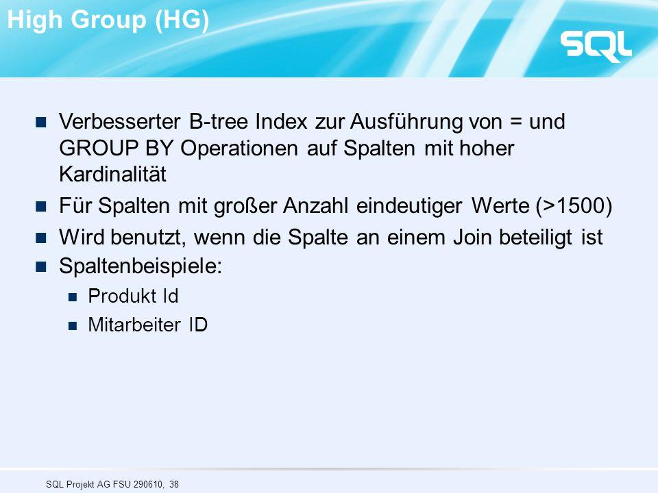 SQL Projekt AG FSU 290610, 38 Verbesserter B-tree Index zur Ausführung von = und GROUP BY Operationen auf Spalten mit hoher Kardinalität Für Spalten mit großer Anzahl eindeutiger Werte (>1500) Wird benutzt, wenn die Spalte an einem Join beteiligt ist Spaltenbeispiele: Produkt Id Mitarbeiter ID High Group (HG)