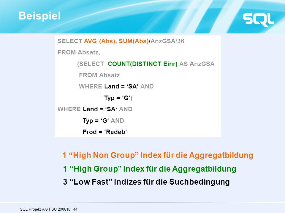 SQL Projekt AG FSU 290610, 44 Beispiel SELECT AVG (Abs), SUM(Abs)/AnzGSA/36 FROM Absatz, (SELECT COUNT(DISTINCT Einr) AS AnzGSA FROM Absatz WHERE Land = 'SA' AND Typ = 'G') WHERE Land = 'SA' AND Typ = 'G' AND Prod = 'Radeb' 1 High Non Group Index für die Aggregatbildung 1 High Group Index für die Aggregatbildung 3 Low Fast Indizes für die Suchbedingung