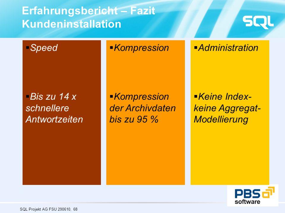SQL Projekt AG FSU 290610, 68 Erfahrungsbericht – Fazit Kundeninstallation  Speed  Bis zu 14 x schnellere Antwortzeiten  Kompression  Kompression der Archivdaten bis zu 95 %  Administration  Keine Index- keine Aggregat- Modellierung