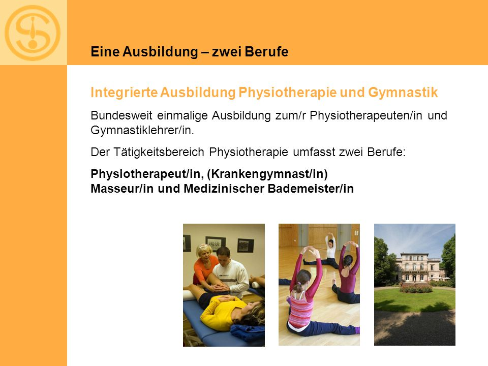 Integrierte Ausbildung Physiotherapie und Gymnastik Bundesweit einmalige Ausbildung zum/r Physiotherapeuten/in und Gymnastiklehrer/in. Der Tätigkeitsb