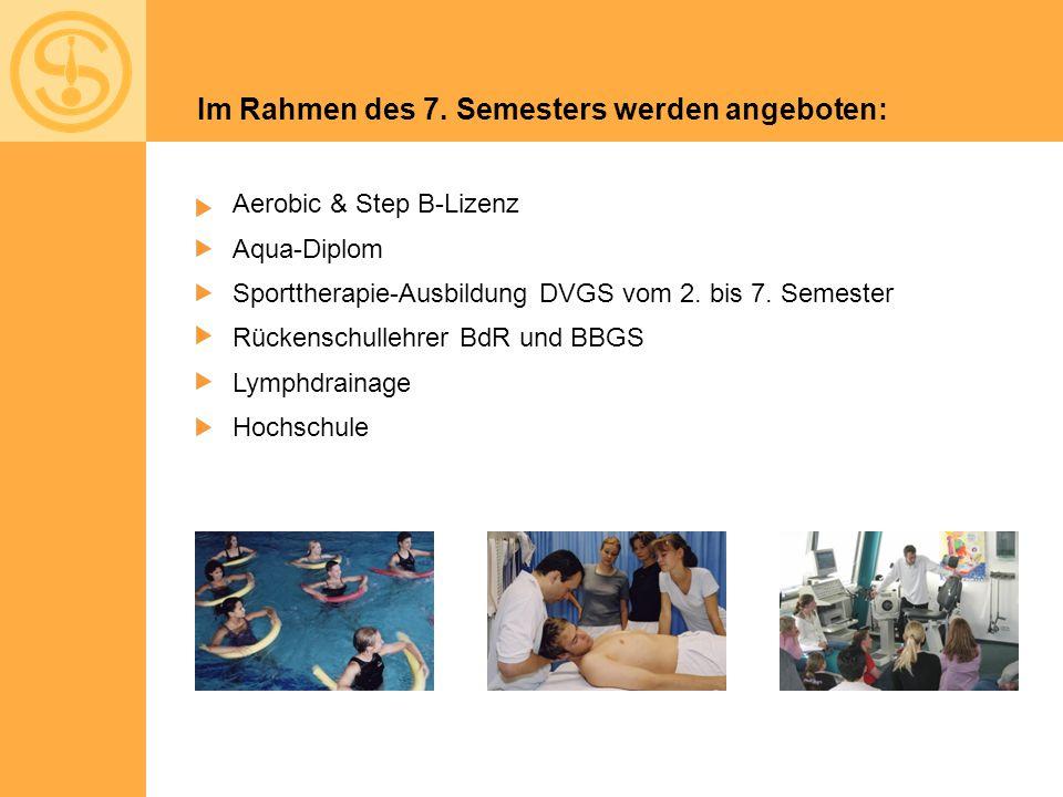 Im Rahmen des 7. Semesters werden angeboten: Aerobic & Step B-Lizenz Aqua-Diplom Sporttherapie-Ausbildung DVGS vom 2. bis 7. Semester Rückenschullehre