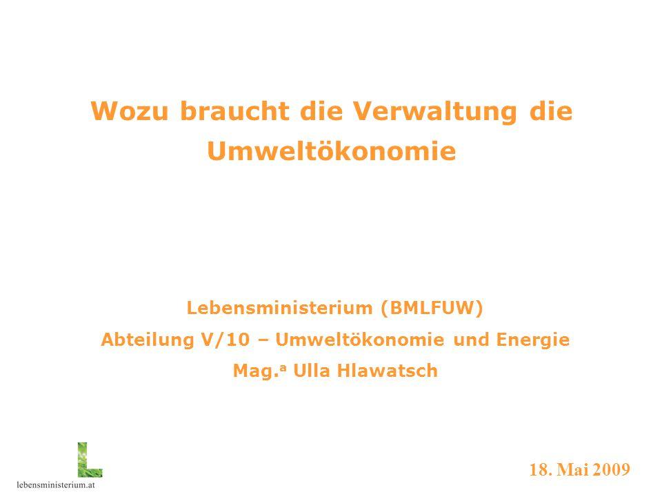 Wozu braucht die Verwaltung die Umweltökonomie Lebensministerium (BMLFUW) Abteilung V/10 – Umweltökonomie und Energie Mag.