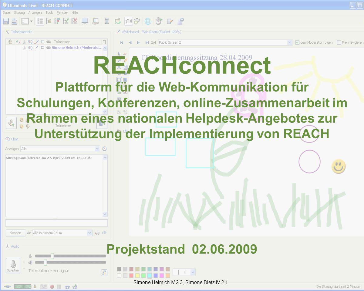 REACHconnect Plattform für die Web-Kommunikation für Schulungen, Konferenzen, online-Zusammenarbeit im Rahmen eines nationalen Helpdesk-Angebotes zur Unterstützung der Implementierung von REACH Projektstand 02.06.2009 Simone Helmich IV 2.3, Simone Dietz IV 2.1
