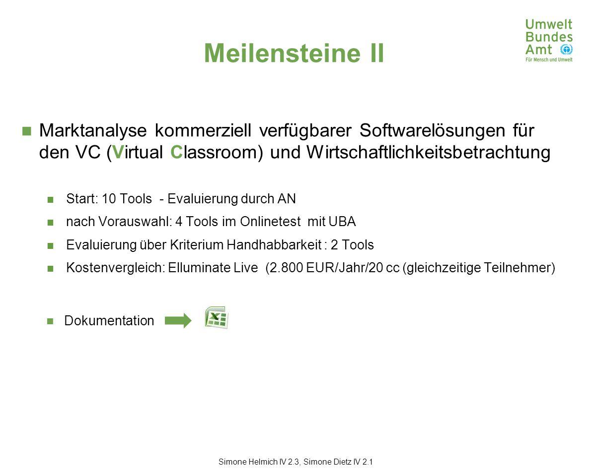 Meilensteine II Marktanalyse kommerziell verfügbarer Softwarelösungen für den VC (Virtual Classroom) und Wirtschaftlichkeitsbetrachtung Start: 10 Tools - Evaluierung durch AN nach Vorauswahl: 4 Tools im Onlinetest mit UBA Evaluierung über Kriterium Handhabbarkeit : 2 Tools Kostenvergleich: Elluminate Live (2.800 EUR/Jahr/20 cc (gleichzeitige Teilnehmer) Simone Helmich IV 2.3, Simone Dietz IV 2.1 Dokumentation