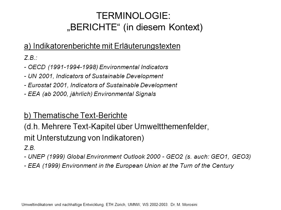 "TERMINOLOGIE: ""BERICHTE (in diesem Kontext) a) Indikatorenberichte mit Erläuterungstexten Z.B.: - OECD (1991-1994-1998) Environmental Indicators - UN 2001, Indicators of Sustainable Development - Eurostat 2001, Indicators of Sustainable Development - EEA (ab 2000, jährlich) Environmental Signals b) Thematische Text-Berichte (d.h."