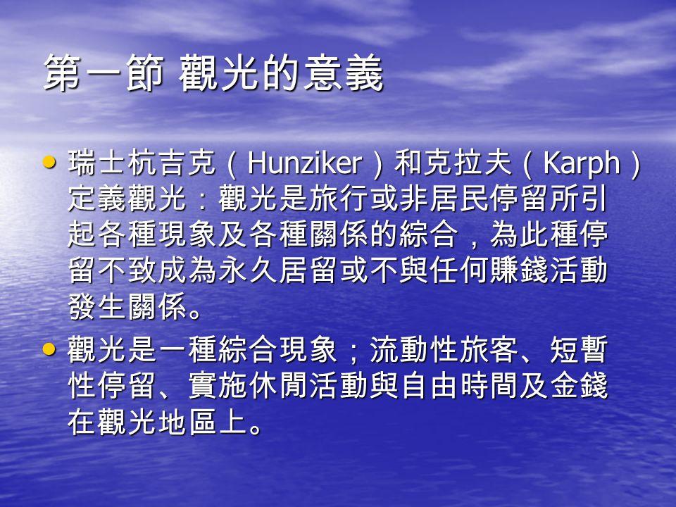 第一節 觀光的意義 瑞士杭吉克( Hunziker )和克拉夫( Karph ) 定義觀光:觀光是旅行或非居民停留所引 起各種現象及各種關係的綜合,為此種停 留不致成為永久居留或不與任何賺錢活動 發生關係。 瑞士杭吉克( Hunziker )和克拉夫( Karph ) 定義觀光:觀光是旅行或非居民停留所引 起各種現象及各種關係的綜合,為此種停 留不致成為永久居留或不與任何賺錢活動 發生關係。 觀光是一種綜合現象;流動性旅客、短暫 性停留、實施休閒活動與自由時間及金錢 在觀光地區上。 觀光是一種綜合現象;流動性旅客、短暫 性停留、實施休閒活動與自由時間及金錢 在觀光地區上。