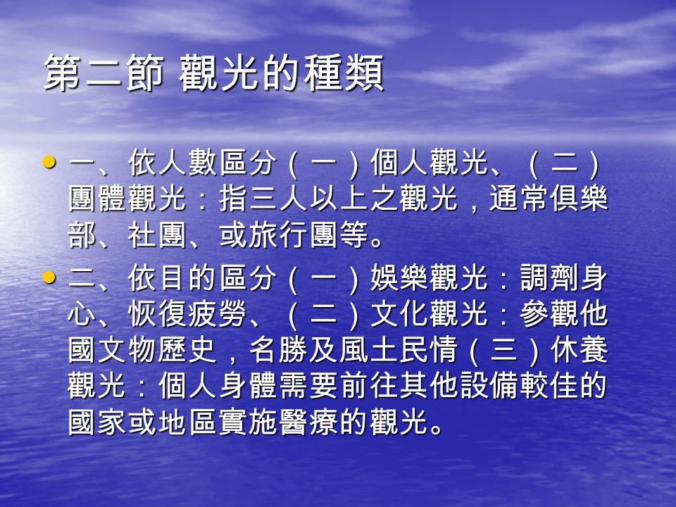 第二節 觀光的種類 (三)運動觀光:滿足人們的嗜好,如釣魚、狩 獵、深海潛水、滑雪等。 (三)運動觀光:滿足人們的嗜好,如釣魚、狩 獵、深海潛水、滑雪等。 依交通工具(一)地面觀光:搭乘遊覽車、巴士 或火車觀光(二)河上及海上觀光:郵輪或泛舟 (三)空中觀光:撘成小型飛機或直昇機。 依交通工具(一)地面觀光:搭乘遊覽車、巴士 或火車觀光(二)河上及海上觀光:郵輪或泛舟 (三)空中觀光:撘成小型飛機或直昇機。 依地理位置(一)國內觀光:國民旅遊(二)區 域觀光:指某一地區內各國間之觀光活動(三) 國際觀光:世界上不同國家間的相互觀光活動。 依地理位置(一)國內觀光:國民旅遊(二)區 域觀光:指某一地區內各國間之觀光活動(三) 國際觀光:世界上不同國家間的相互觀光活動。