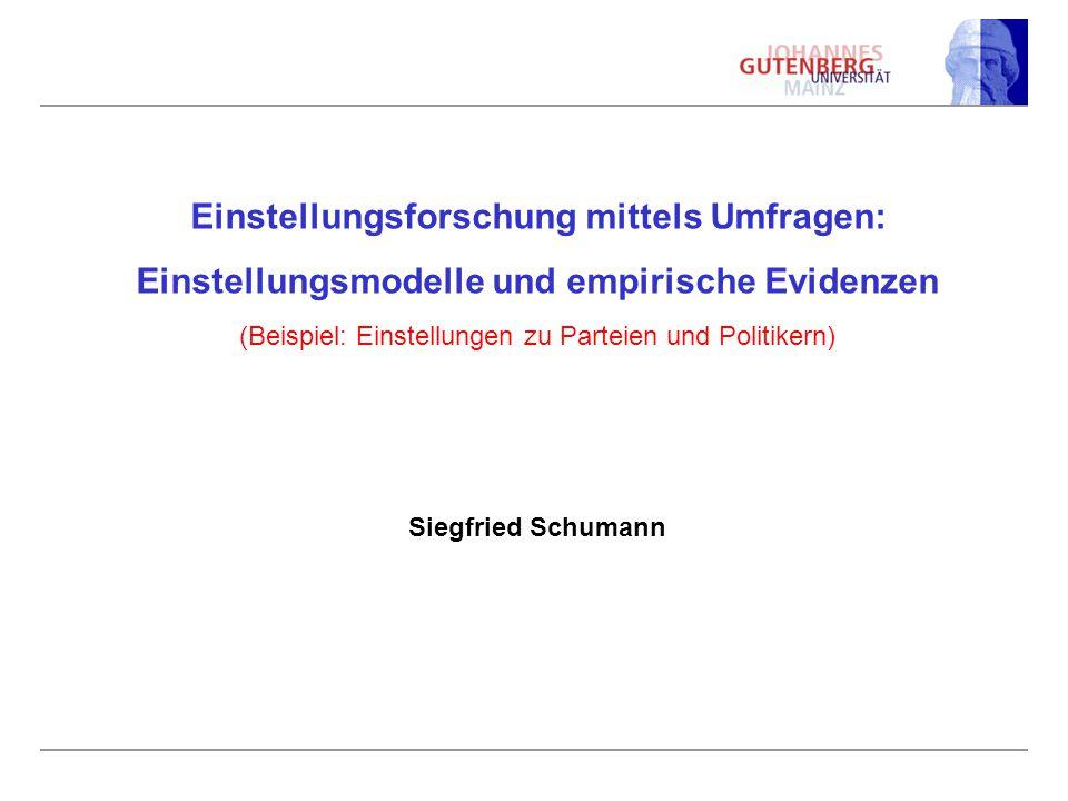 Einstellungsforschung mittels Umfragen: Einstellungsmodelle und empirische Evidenzen (Beispiel: Einstellungen zu Parteien und Politikern) Siegfried Sc
