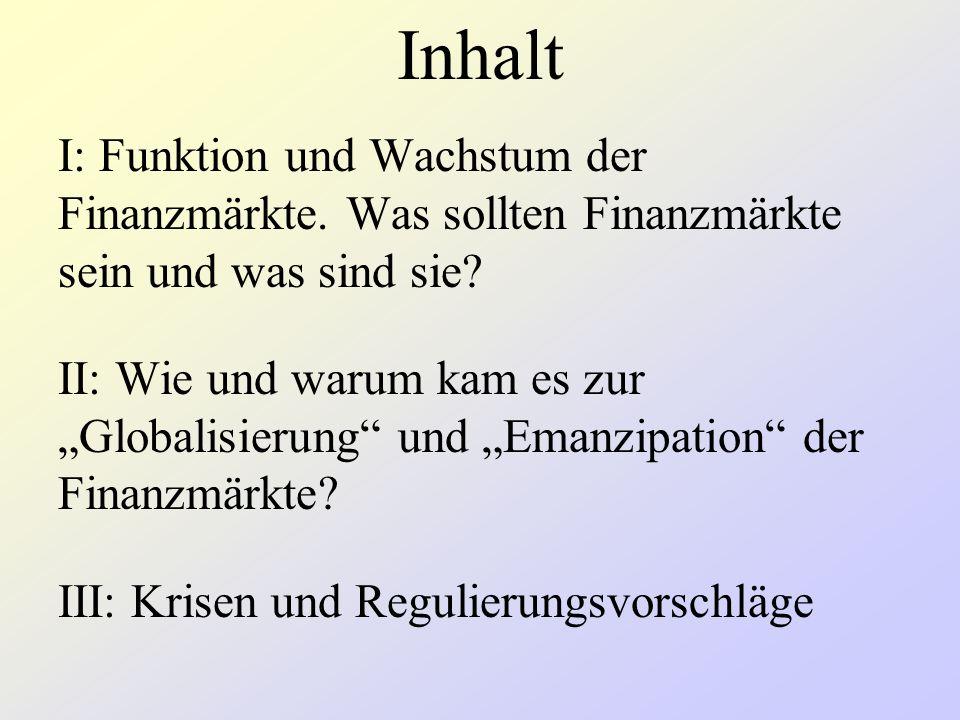 """Inhalt I: Funktion und Wachstum der Finanzmärkte. Was sollten Finanzmärkte sein und was sind sie? II: Wie und warum kam es zur """"Globalisierung"""" und """"E"""