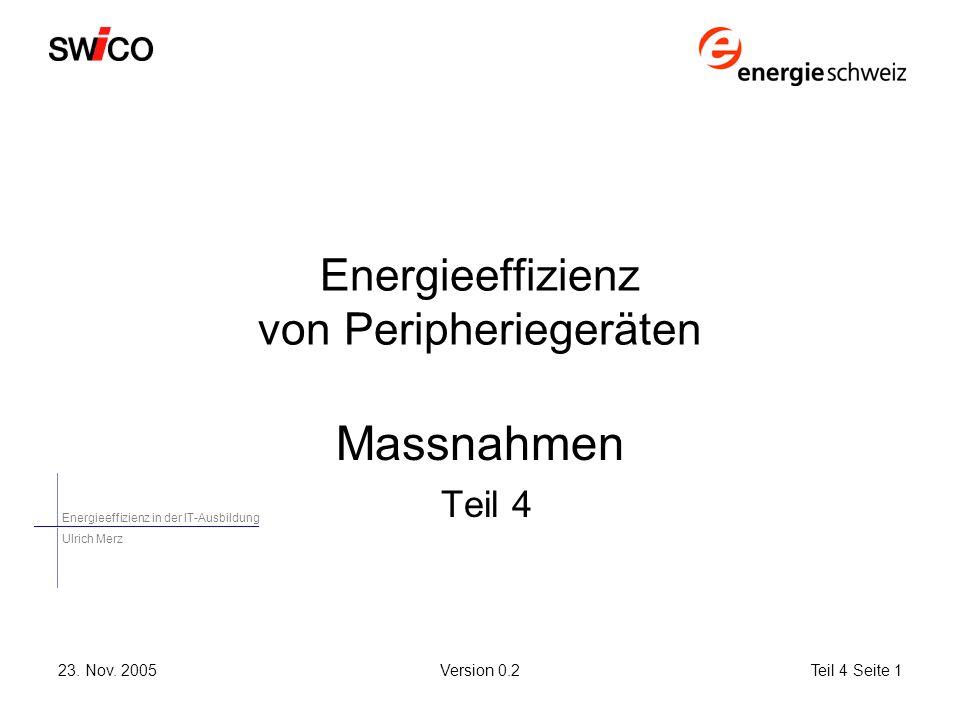 Energieeffizienz in der IT-Ausbildung Ulrich Merz 23. Nov. 2005Version 0.2Teil 4 Seite 1 Energieeffizienz von Peripheriegeräten Massnahmen Teil 4