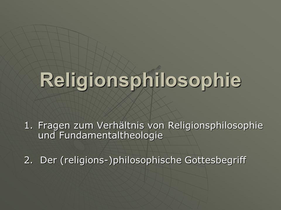 Religionsphilosophie 1.Fragen zum Verhältnis von Religionsphilosophie und Fundamentaltheologie 2. Der (religions-)philosophische Gottesbegriff