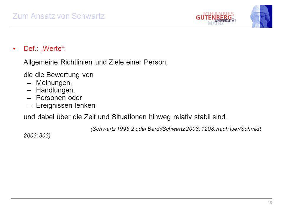 """16 Zum Ansatz von Schwartz Def.: """"Werte"""": Allgemeine Richtlinien und Ziele einer Person, die die Bewertung von –Meinungen, –Handlungen, –Personen oder"""
