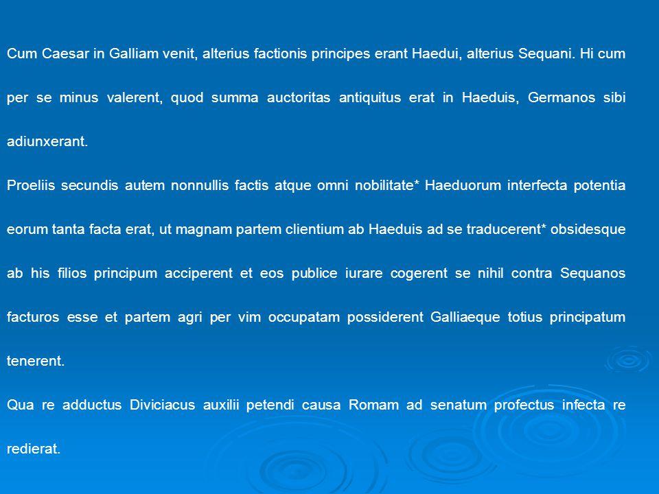 Cum Caesar in Galliam venit, alterius factionis principes erant Haedui, alterius Sequani.