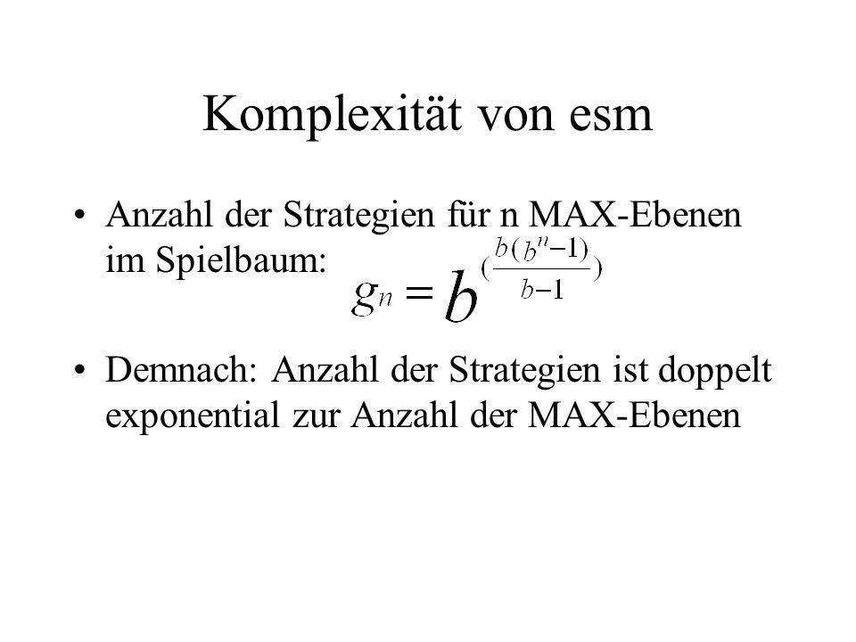 Komplexität von esm Anzahl der Strategien für n MAX-Ebenen im Spielbaum: Demnach: Anzahl der Strategien ist doppelt exponential zur Anzahl der MAX-Ebenen