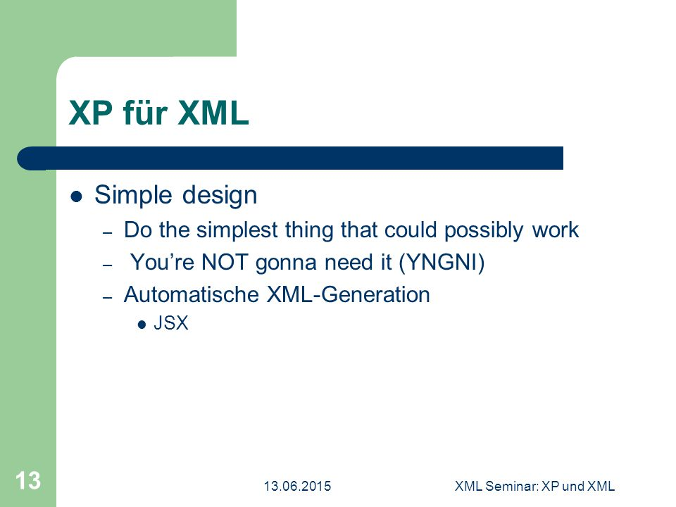XML Seminar: XP und XML 13 XP für XML Simple design – Do the simplest thing that could possibly work – You're NOT gonna need it (YNGNI) – Automatische XML-Generation JSX