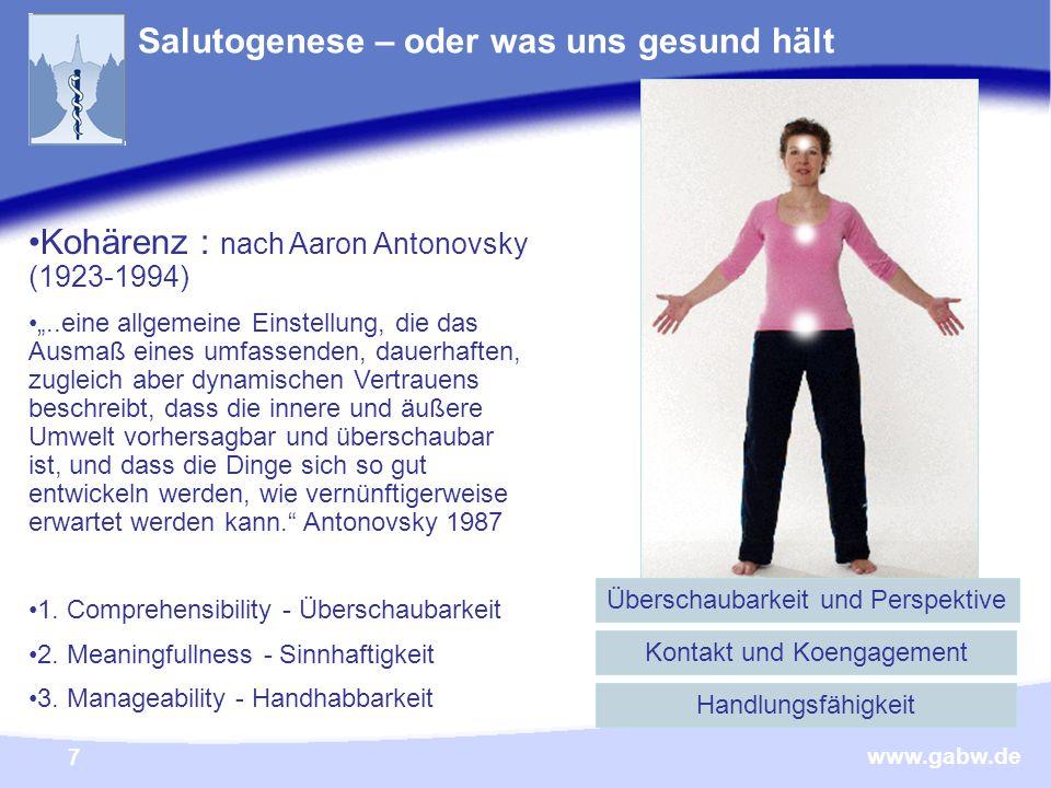 """www.gabw.de 7 Salutogenese – oder was uns gesund hält Kohärenz : nach Aaron Antonovsky (1923-1994) """"..eine allgemeine Einstellung, die das Ausmaß eines umfassenden, dauerhaften, zugleich aber dynamischen Vertrauens beschreibt, dass die innere und äußere Umwelt vorhersagbar und überschaubar ist, und dass die Dinge sich so gut entwickeln werden, wie vernünftigerweise erwartet werden kann. Antonovsky 1987 1."""
