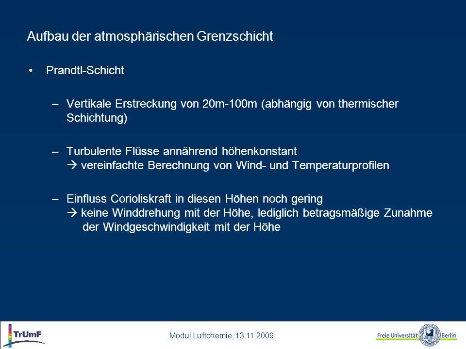 Modul Luftchemie, 13.11.2009 Aufbau der atmosphärischen Grenzschicht Prandtl-Schicht –Vertikale Erstreckung von 20m-100m (abhängig von thermischer Schichtung) –Turbulente Flüsse annährend höhenkonstant  vereinfachte Berechnung von Wind- und Temperaturprofilen –Einfluss Corioliskraft in diesen Höhen noch gering  keine Winddrehung mit der Höhe, lediglich betragsmäßige Zunahme der Windgeschwindigkeit mit der Höhe