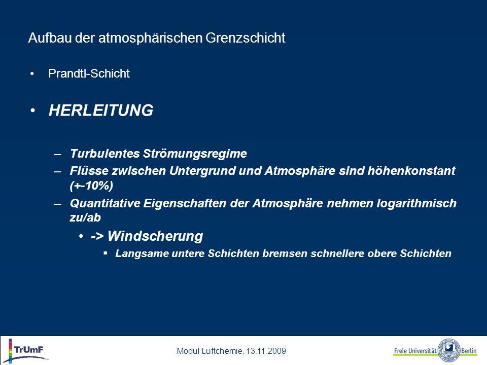 Modul Luftchemie, 13.11.2009 Aufbau der atmosphärischen Grenzschicht Prandtl-Schicht HERLEITUNG –Turbulentes Strömungsregime –Flüsse zwischen Untergrund und Atmosphäre sind höhenkonstant (+-10%) –Quantitative Eigenschaften der Atmosphäre nehmen logarithmisch zu/ab -> Windscherung  Langsame untere Schichten bremsen schnellere obere Schichten