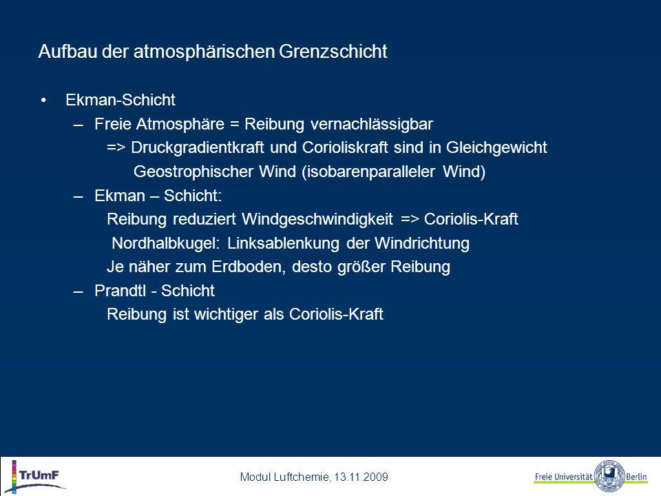 Modul Luftchemie, 13.11.2009 Aufbau der atmosphärischen Grenzschicht Ekman-Schicht –Freie Atmosphäre = Reibung vernachlässigbar => Druckgradientkraft und Corioliskraft sind in Gleichgewicht Geostrophischer Wind (isobarenparalleler Wind) –Ekman – Schicht: Reibung reduziert Windgeschwindigkeit => Coriolis-Kraft Nordhalbkugel: Linksablenkung der Windrichtung Je näher zum Erdboden, desto größer Reibung –Prandtl - Schicht Reibung ist wichtiger als Coriolis-Kraft