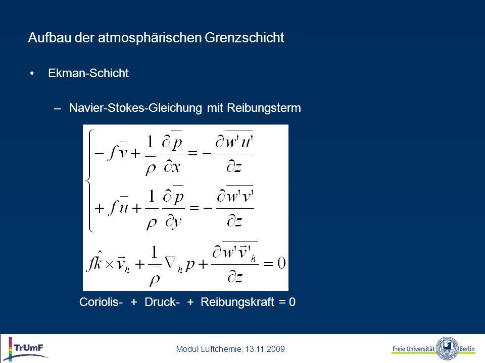 Modul Luftchemie, 13.11.2009 Aufbau der atmosphärischen Grenzschicht Ekman-Schicht –Navier-Stokes-Gleichung mit Reibungsterm Coriolis- + Druck- + Reibungskraft = 0