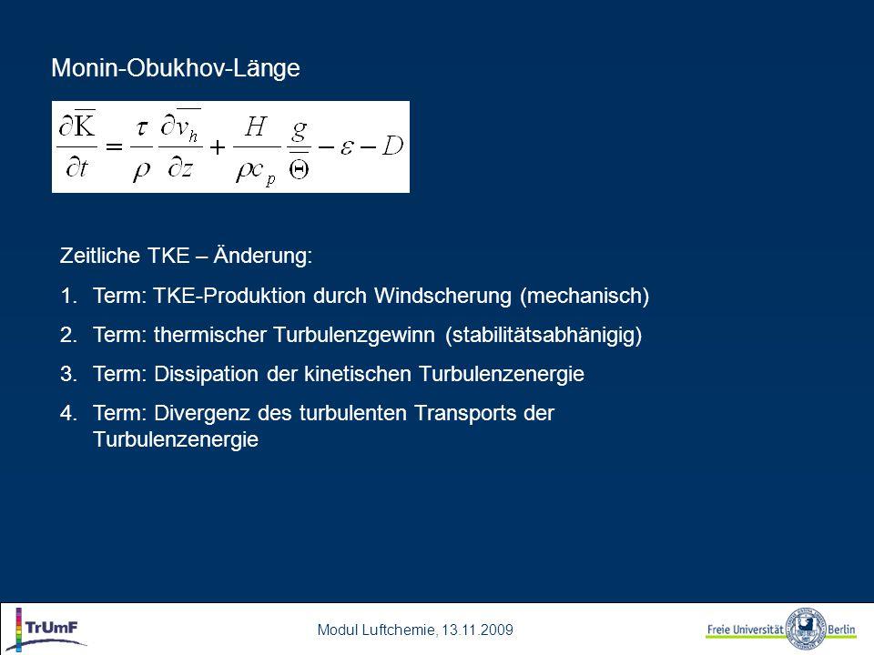 Modul Luftchemie, 13.11.2009 Monin-Obukhov-Länge Zeitliche TKE – Änderung: 1.Term: TKE-Produktion durch Windscherung (mechanisch) 2.Term: thermischer Turbulenzgewinn (stabilitätsabhänigig) 3.Term: Dissipation der kinetischen Turbulenzenergie 4.Term: Divergenz des turbulenten Transports der Turbulenzenergie