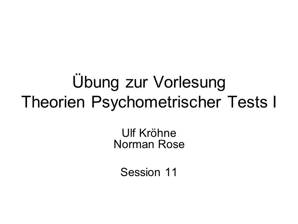 Übung zur Vorlesung Theorien Psychometrischer Tests I Ulf Kröhne Norman Rose Session 11