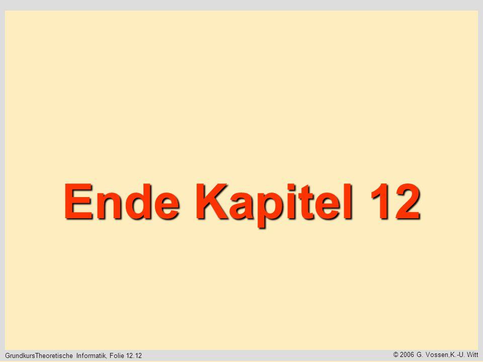 GrundkursTheoretische Informatik, Folie 12.12 © 2006 G. Vossen,K.-U. Witt Ende Kapitel 12