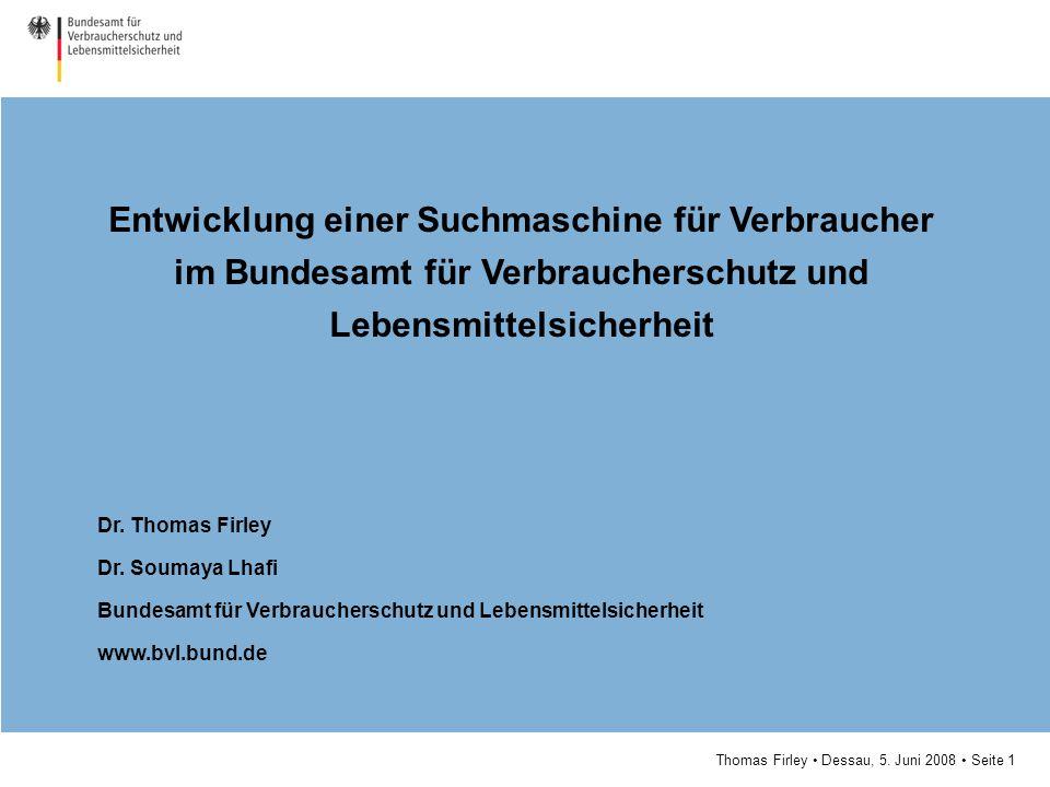 Thomas Firley Dessau, 5. Juni 2008 Seite 1 Entwicklung einer Suchmaschine für Verbraucher im Bundesamt für Verbraucherschutz und Lebensmittelsicherhei