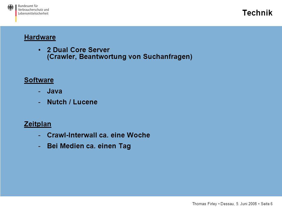 Thomas Firley Dessau, 5. Juni 2008 Seite 6 Technik Hardware 2 Dual Core Server (Crawler, Beantwortung von Suchanfragen) Software -Java -Nutch / Lucene