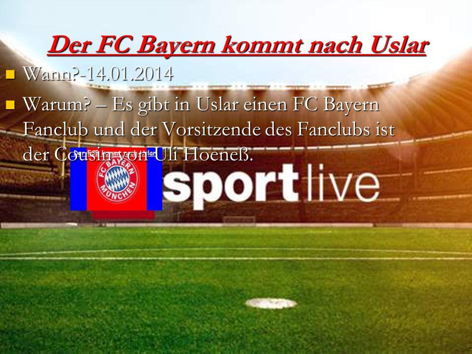 Der FC Bayern kommt nach Uslar Wann?-14.01.2014 Wann?-14.01.2014 Warum? – Es gibt in Uslar einen FC Bayern Fanclub und der Vorsitzende des Fanclubs is