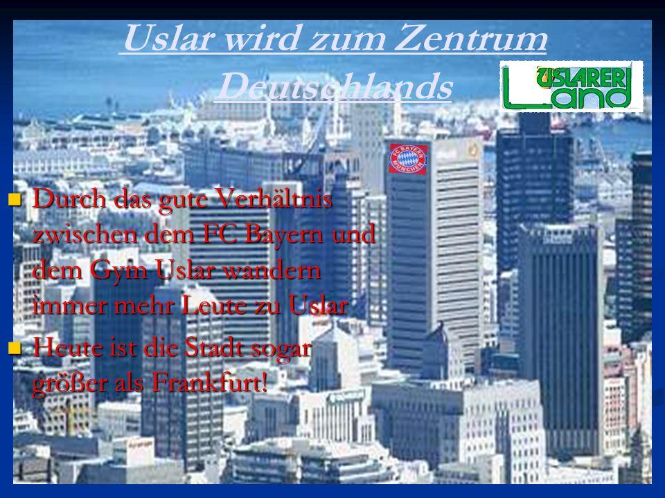 Uslar wird zum Zentrum Deutschlands Durch das gute Verhältnis zwischen dem FC Bayern und dem Gym Uslar wandern immer mehr Leute zu Uslar Durch das gut