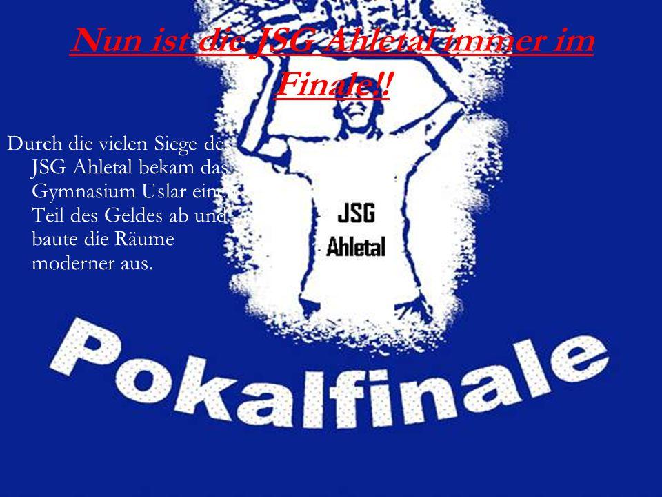 Nun ist die JSG Ahletal immer im Finale!! Durch die vielen Siege des JSG Ahletal bekam das Gymnasium Uslar einen Teil des Geldes ab und baute die Räum