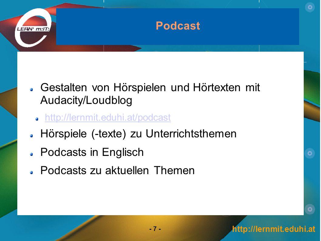 http://lernmit.eduhi.at - 7 - Podcast Gestalten von Hörspielen und Hörtexten mit Audacity/Loudblog http://lernmit.eduhi.at/podcast Hörspiele (-texte) zu Unterrichtsthemen Podcasts in Englisch Podcasts zu aktuellen Themen