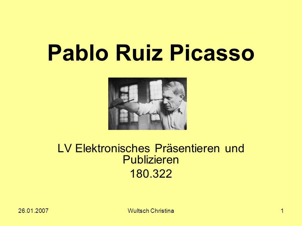 26.01.2007Wultsch Christina1 Pablo Ruiz Picasso LV Elektronisches Präsentieren und Publizieren 180.322