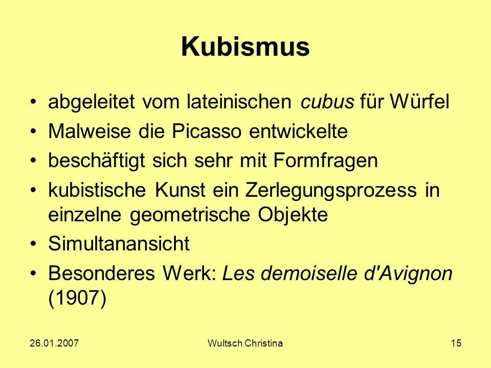 26.01.2007Wultsch Christina15 Kubismus abgeleitet vom lateinischen cubus für Würfel Malweise die Picasso entwickelte beschäftigt sich sehr mit Formfra