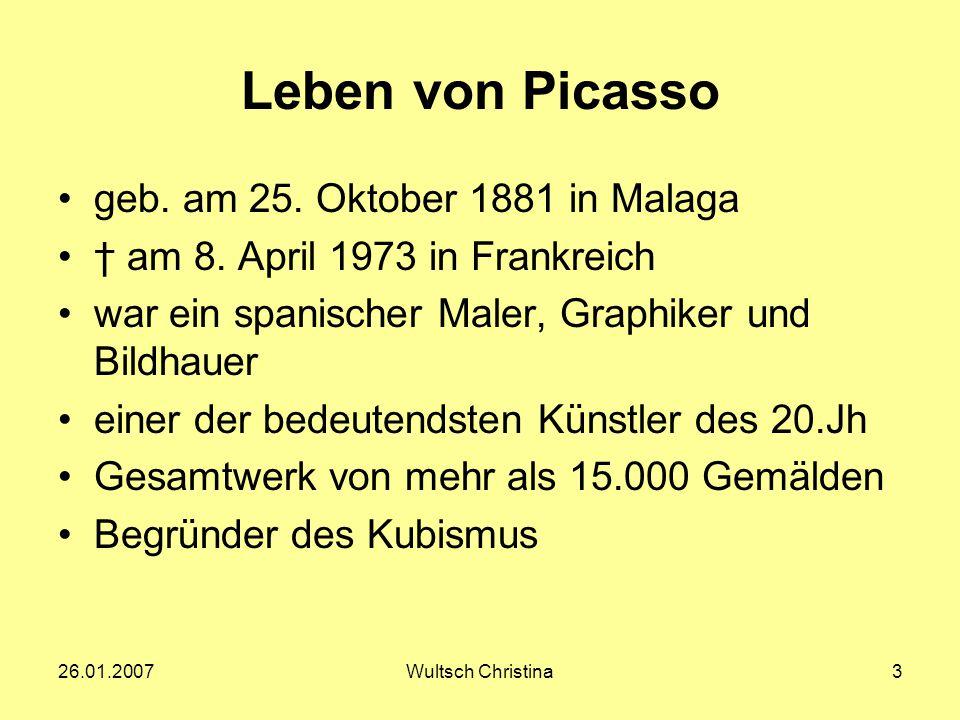 26.01.2007Wultsch Christina3 Leben von Picasso geb. am 25. Oktober 1881 in Malaga † am 8. April 1973 in Frankreich war ein spanischer Maler, Graphiker