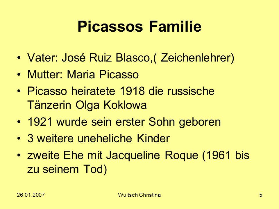 26.01.2007Wultsch Christina5 Picassos Familie Vater: José Ruiz Blasco,( Zeichenlehrer) Mutter: Maria Picasso Picasso heiratete 1918 die russische Tänz