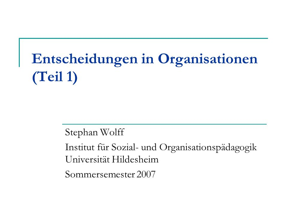 Entscheidungen in Organisationen (Teil 1) Stephan Wolff Institut für Sozial- und Organisationspädagogik Universität Hildesheim Sommersemester 2007
