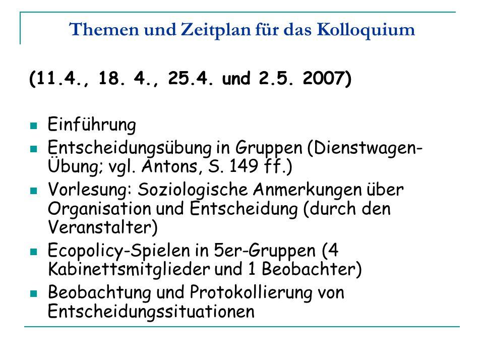 Themen und Zeitplan für das Kolloquium (11.4., 18. 4., 25.4. und 2.5. 2007) Einführung Entscheidungsübung in Gruppen (Dienstwagen- Übung; vgl. Antons,