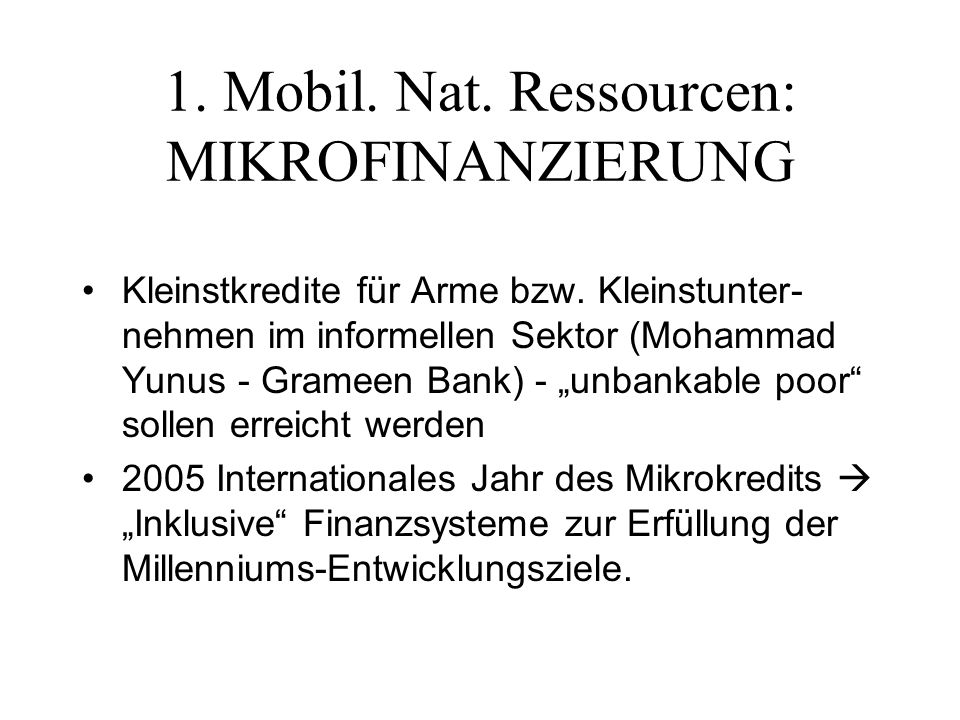 1. Mobil. Nat. Ressourcen: MIKROFINANZIERUNG Kleinstkredite für Arme bzw.