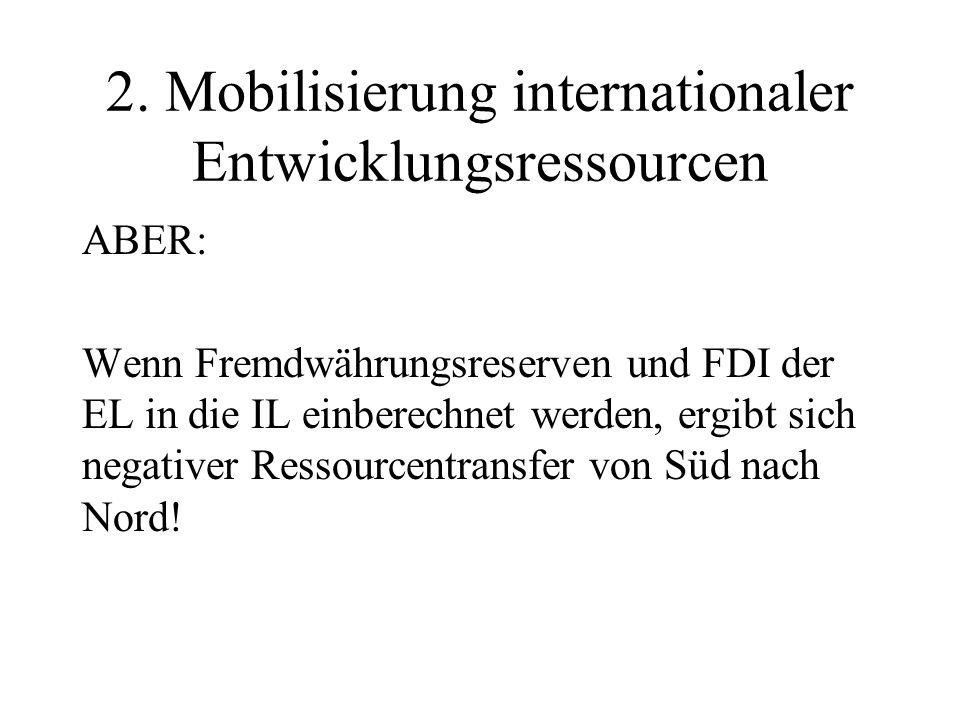 2. Mobilisierung internationaler Entwicklungsressourcen ABER: Wenn Fremdwährungsreserven und FDI der EL in die IL einberechnet werden, ergibt sich neg