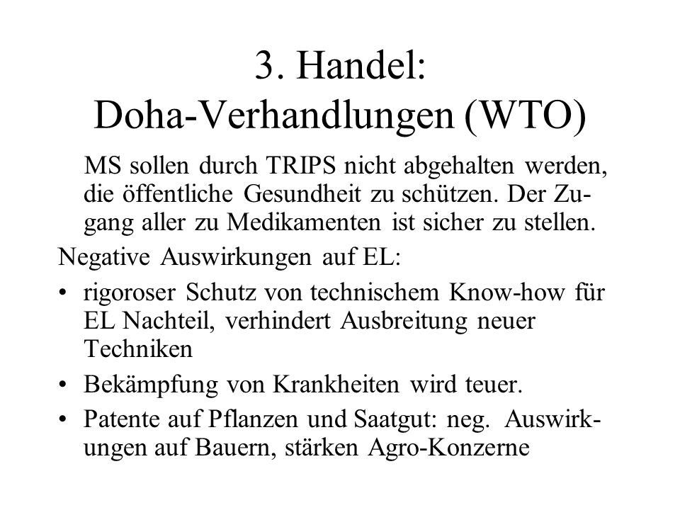 3. Handel: Doha-Verhandlungen (WTO) MS sollen durch TRIPS nicht abgehalten werden, die öffentliche Gesundheit zu schützen. Der Zu- gang aller zu Medik
