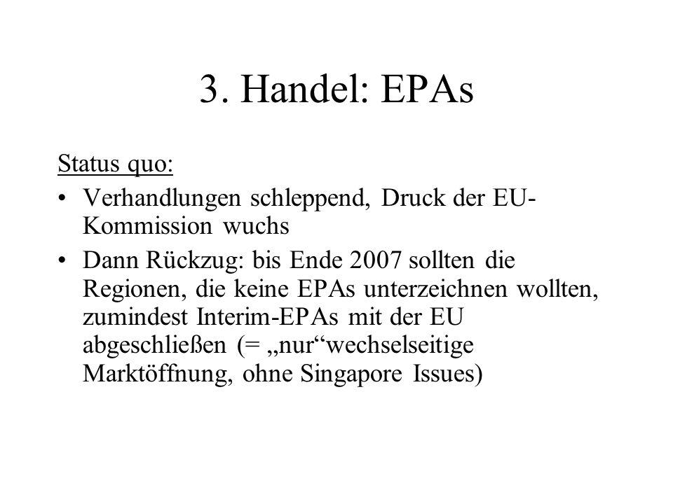 3. Handel: EPAs Status quo: Verhandlungen schleppend, Druck der EU- Kommission wuchs Dann Rückzug: bis Ende 2007 sollten die Regionen, die keine EPAs