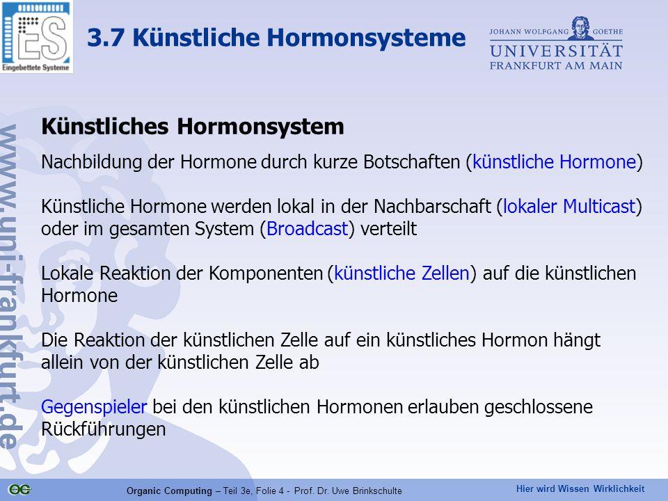 Hier wird Wissen Wirklichkeit Organic Computing – Teil 3e, Folie 4 - Prof. Dr. Uwe Brinkschulte Künstliches Hormonsystem Nachbildung der Hormone durch