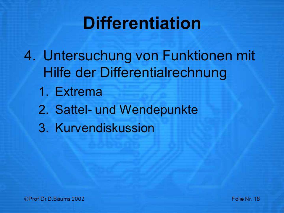 ©Prof.Dr.D.Baums 2002Folie Nr. 18 4.Untersuchung von Funktionen mit Hilfe der Differentialrechnung 1.Extrema 2.Sattel- und Wendepunkte 3.Kurvendiskuss
